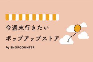 今週末行きたいポップアップストアまとめ9/7・9/8